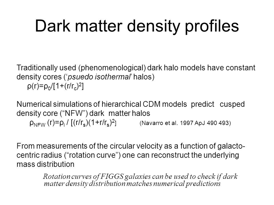 Dark matter density profiles Traditionally used (phenomenological) dark halo models have constant density cores ('psuedo isothermal' halos) ρ(r)=ρ 0 /[1+(r/r c ) 2 ] Numerical simulations of hierarchical CDM models predict cusped density core ( NFW ) dark matter halos ρ NFW (r)=ρ i / [(r/r s )(1+r/r s ) 2 ] (Navarro et al.