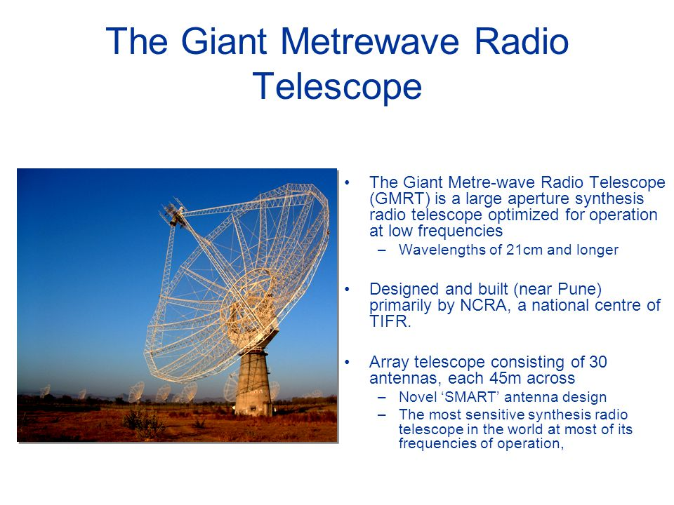 The Giant Metrewave Radio Telescope The Giant Metre-wave Radio Telescope (GMRT) is a large aperture synthesis radio telescope optimized for operation at low frequencies –Wavelengths of 21cm and longer Designed and built (near Pune) primarily by NCRA, a national centre of TIFR.