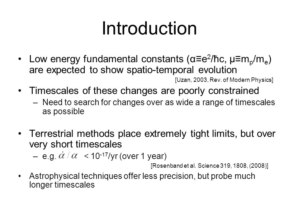 Astrophysical methods Precise spectral line frequency depends on the values of various fundamental constants Comparing the line frequency in a distant source to that observed on earth will allow one to measure variations in the values of the fundamental constants The redshift of the distant source is unknown a priori –one needs at least two lines (with different dependence on the fundamental constants) to measure any possible change.