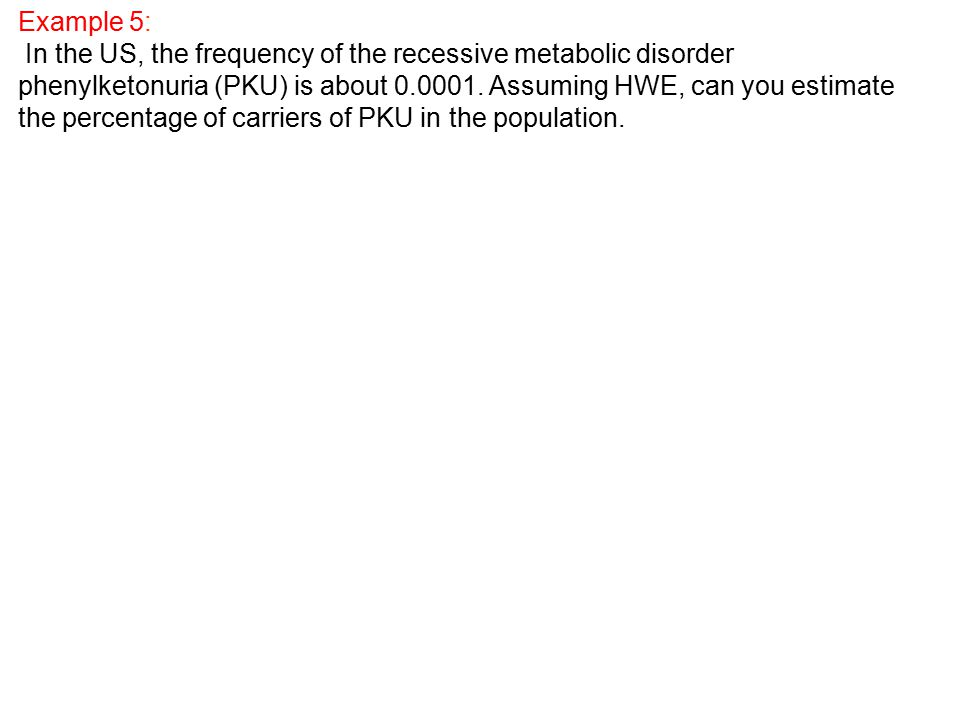 Example 5: In the US, the frequency of the recessive metabolic disorder phenylketonuria (PKU) is about 0.0001.