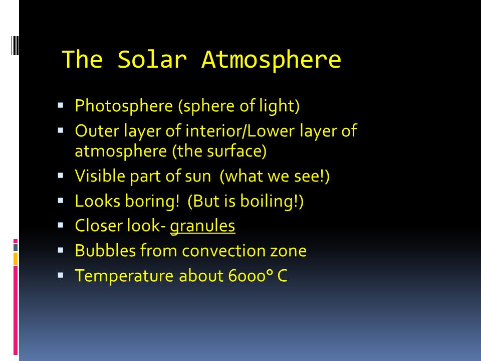 The Solar Atmosphere  Photosphere (sphere of light)  Outer layer of interior/Lower layer of atmosphere (the surface)  Visible part of sun (what we