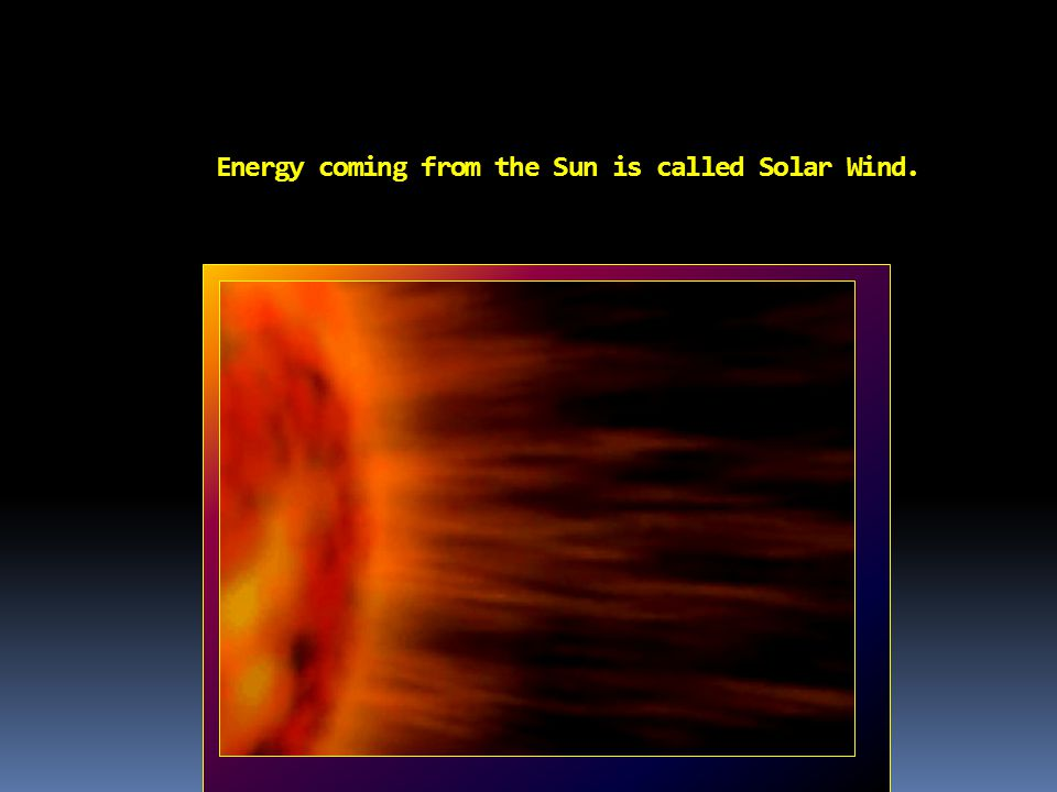 Th e Energy coming from the Sun is called Solar Wind. com comes out from the Sun is called the solar wind.