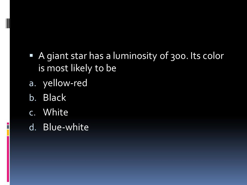  A giant star has a luminosity of 300. Its color is most likely to be a. yellow-red b. Black c. White d. Blue-white