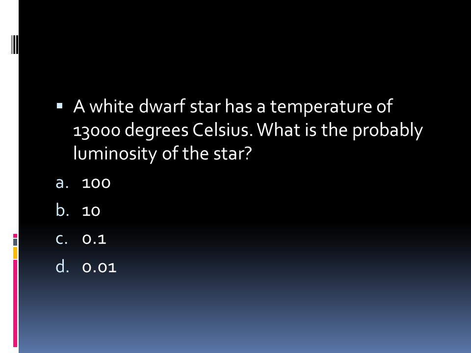  A white dwarf star has a temperature of 13000 degrees Celsius. What is the probably luminosity of the star? a. 100 b. 10 c. 0.1 d. 0.01