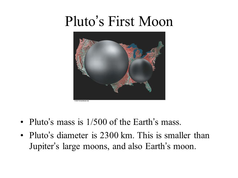 Pluto's First Moon Pluto's mass is 1/500 of the Earth's mass.