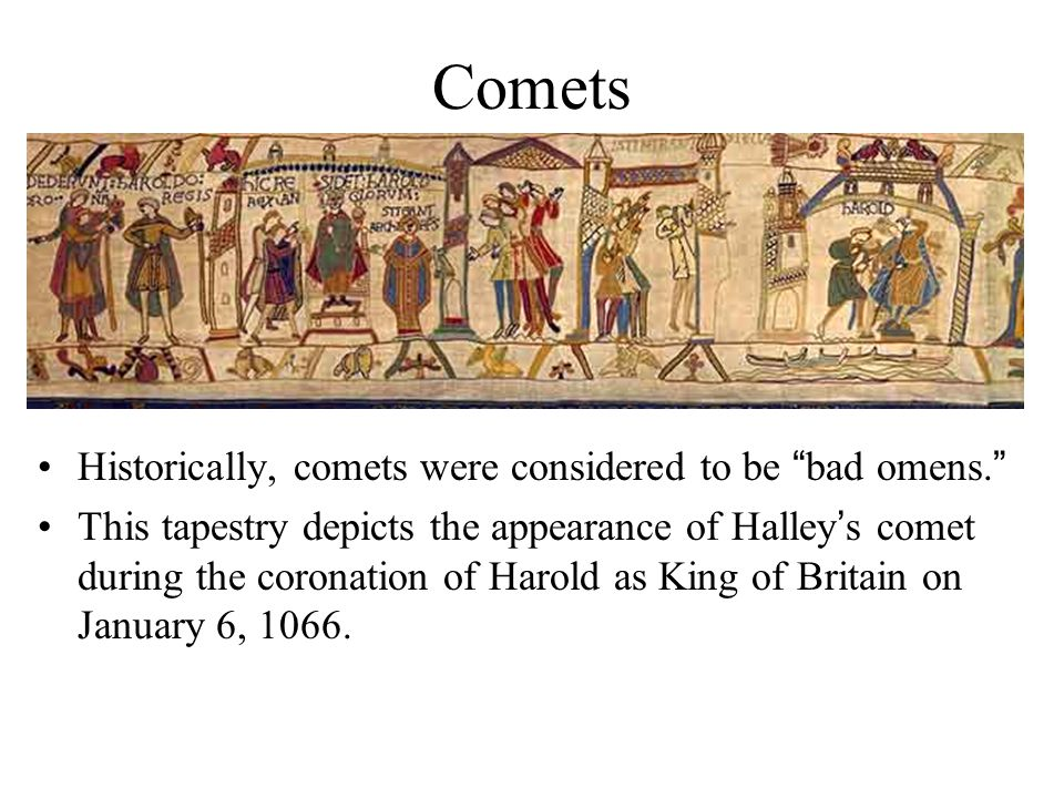 Comets Historically, comets were considered to be bad omens. This tapestry depicts the appearance of Halley's comet during the coronation of Harold as King of Britain on January 6, 1066.