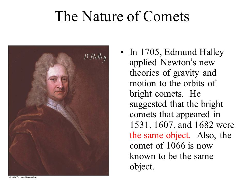The Nature of Comets In 1705, Edmund Halley applied Newton's new theories of gravity and motion to the orbits of bright comets.