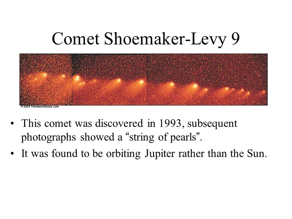 Comet Shoemaker-Levy 9 This comet was discovered in 1993, subsequent photographs showed a string of pearls .