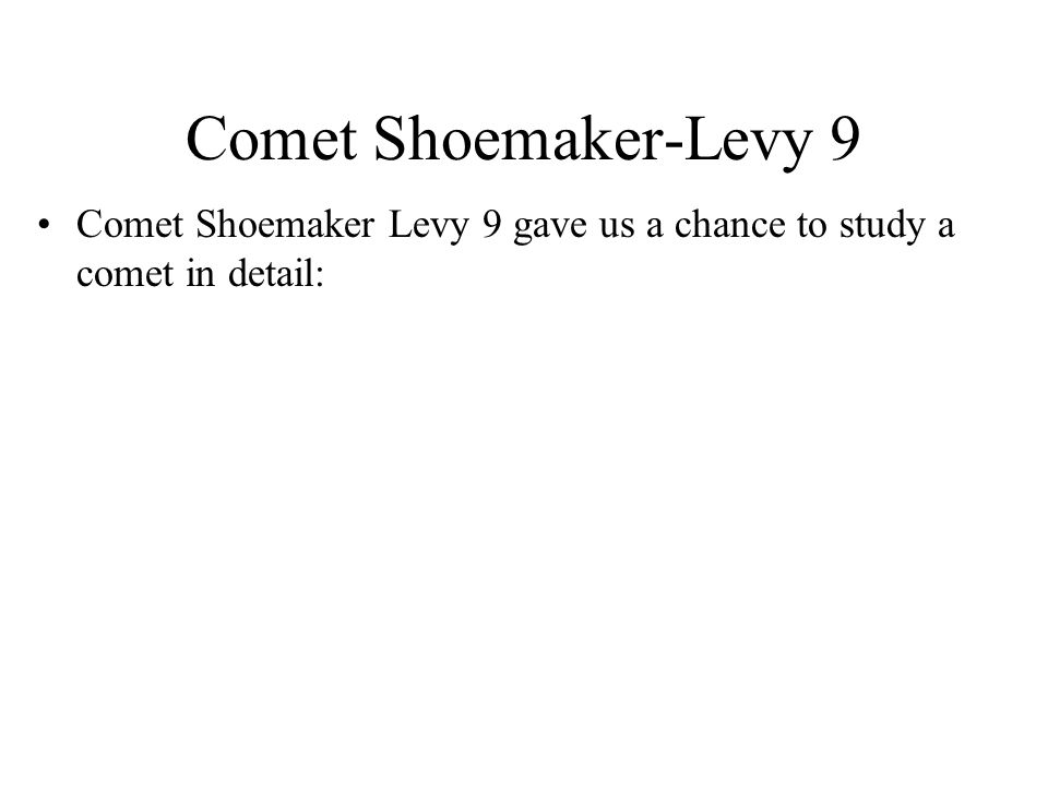 Comet Shoemaker-Levy 9 Comet Shoemaker Levy 9 gave us a chance to study a comet in detail: