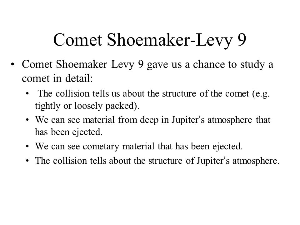 Comet Shoemaker-Levy 9 Comet Shoemaker Levy 9 gave us a chance to study a comet in detail: The collision tells us about the structure of the comet (e.g.