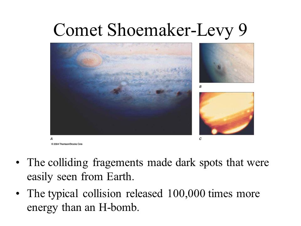 Comet Shoemaker-Levy 9 The colliding fragements made dark spots that were easily seen from Earth.