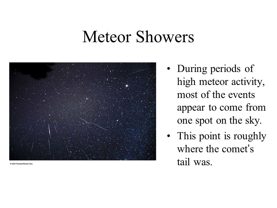 Meteor Showers During periods of high meteor activity, most of the events appear to come from one spot on the sky.