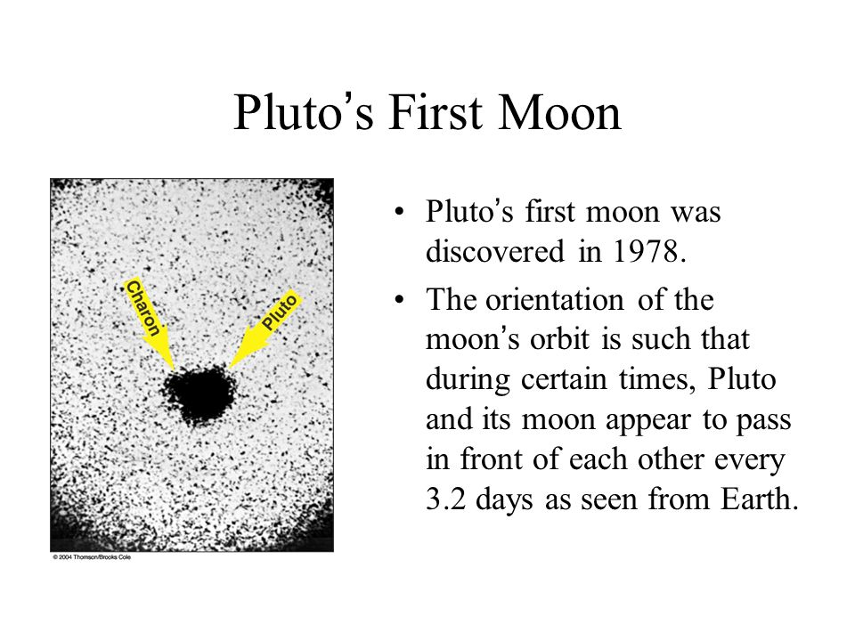 Pluto's First Moon Pluto's first moon was discovered in 1978.