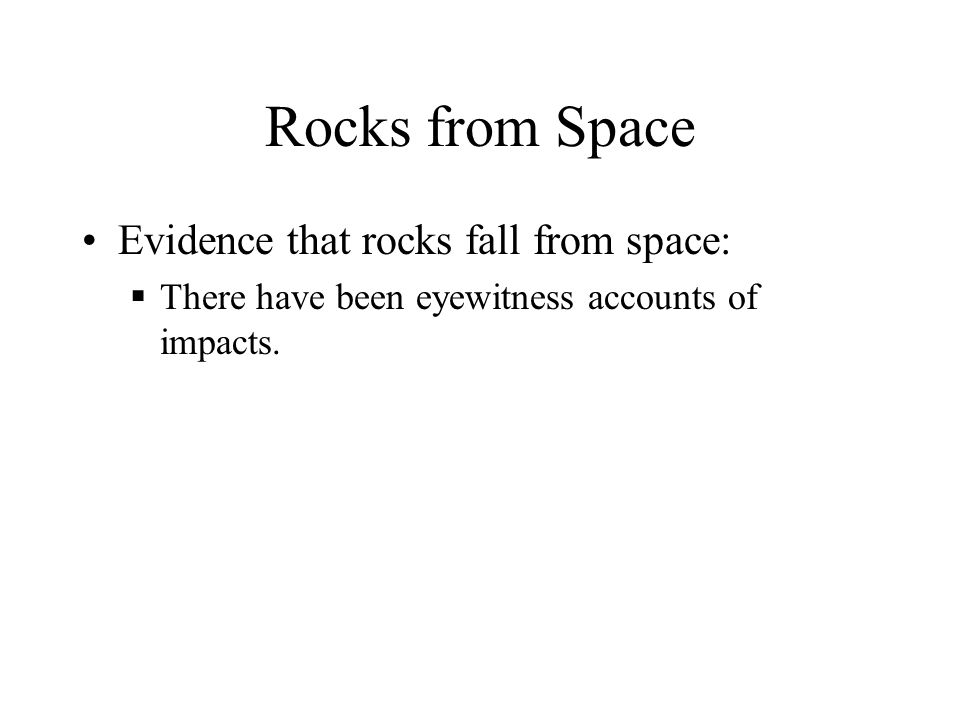 Rocks from Space Evidence that rocks fall from space:  There have been eyewitness accounts of impacts.