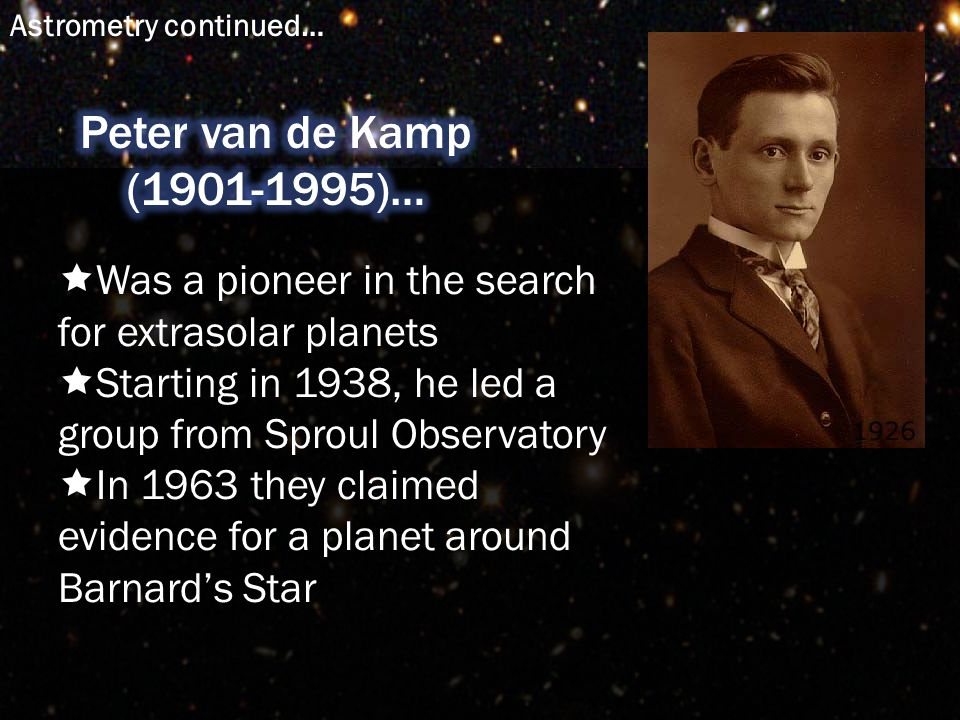  Was a pioneer in the search for extrasolar planets  Starting in 1938, he led a group from Sproul Observatory  In 1963 they claimed evidence for a planet around Barnard's Star Astrometry continued…