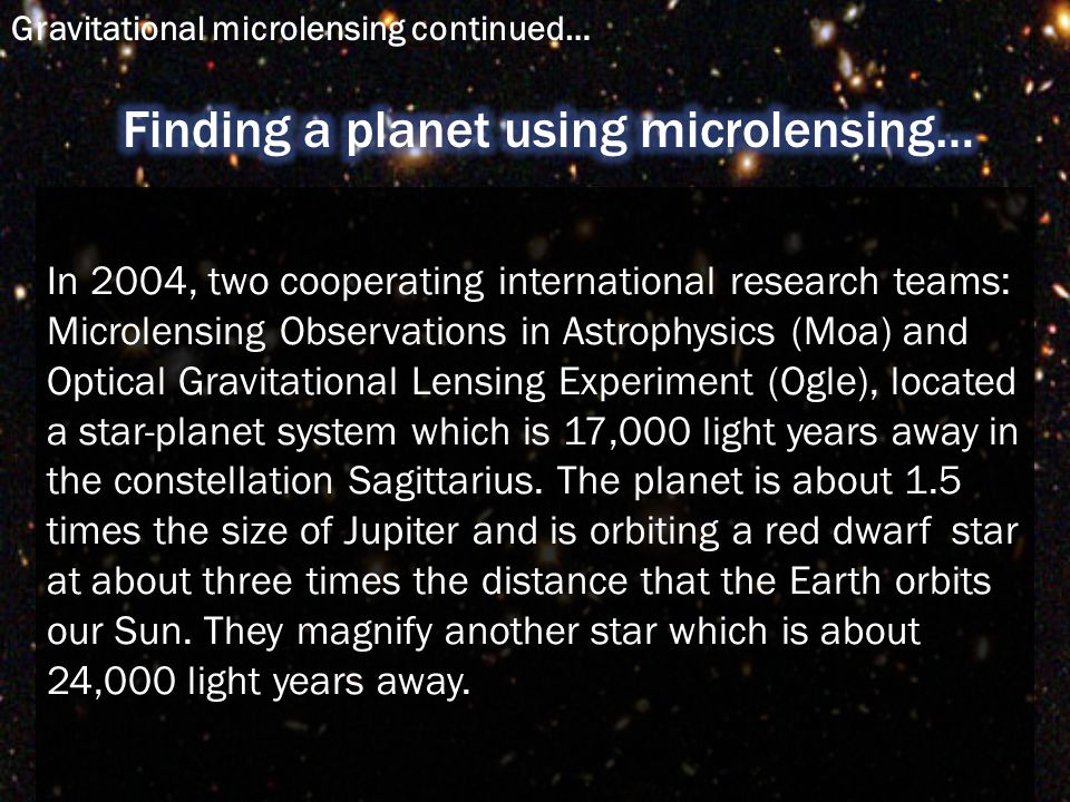 In 2004, two cooperating international research teams: Microlensing Observations in Astrophysics (Moa) and Optical Gravitational Lensing Experiment (Ogle), located a star-planet system which is 17,000 light years away in the constellation Sagittarius.