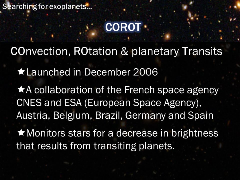  Launched in December 2006  A collaboration of the French space agency CNES and ESA (European Space Agency), Austria, Belgium, Brazil, Germany and Spain  Monitors stars for a decrease in brightness that results from transiting planets.