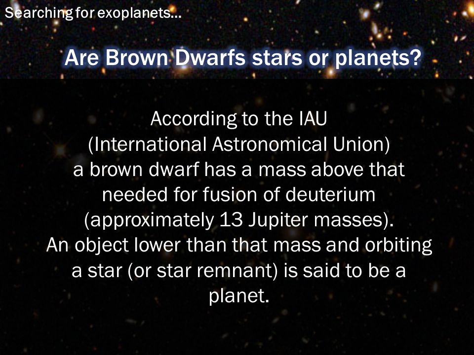 According to the IAU (International Astronomical Union) a brown dwarf has a mass above that needed for fusion of deuterium (approximately 13 Jupiter masses).