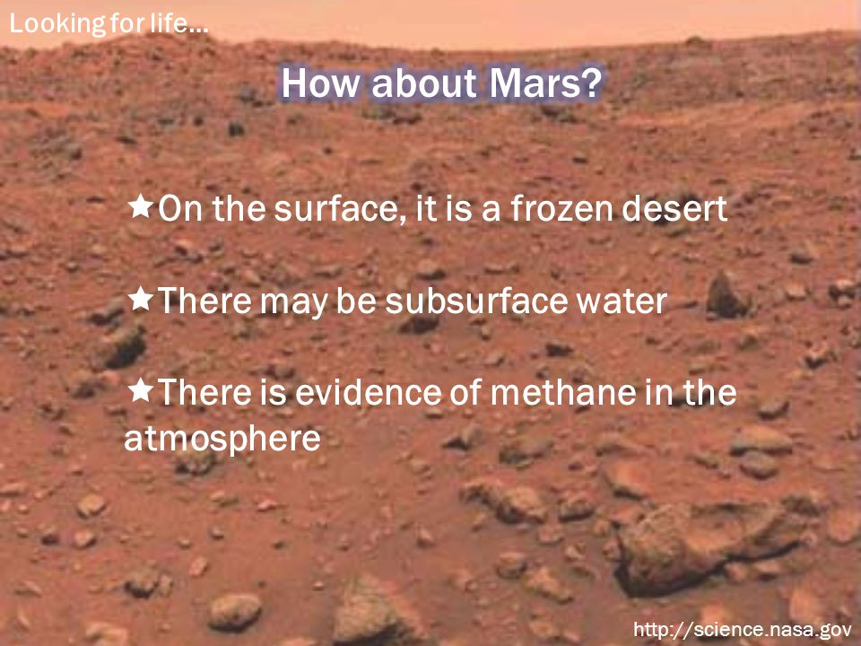  On the surface, it is a frozen desert  There may be subsurface water  There is evidence of methane in the atmosphere Looking for life… http://science.nasa.gov