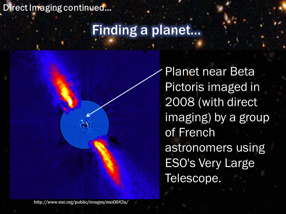 Planet near Beta Pictoris imaged in 2008 (with direct imaging) by a group of French astronomers using ESO s Very Large Telescope.