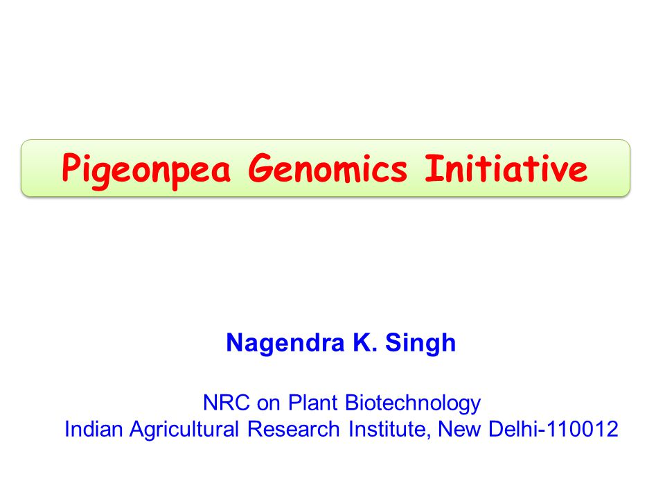 Nagendra K. Singh NRC on Plant Biotechnology Indian Agricultural Research Institute, New Delhi-110012 Pigeonpea Genomics Initiative