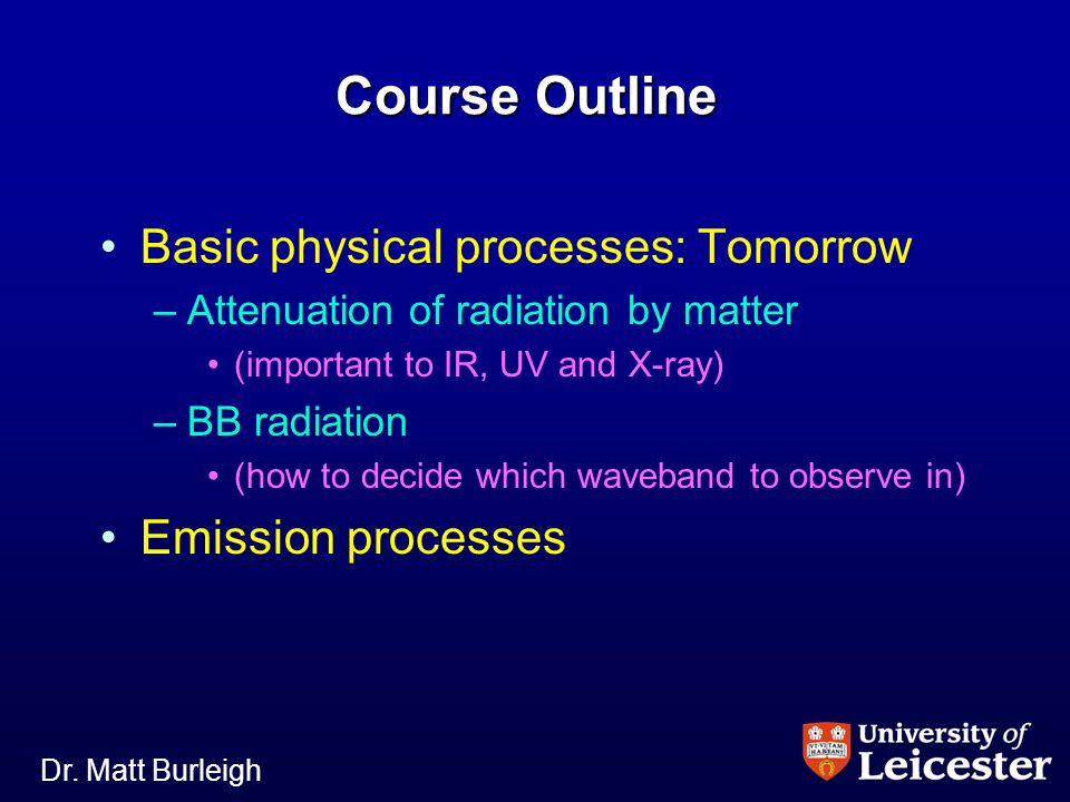 Dr. Matt Burleigh Course Outline Basic physical processes: Tomorrow – –Attenuation of radiation by matter (important to IR, UV and X-ray) – –BB radiat