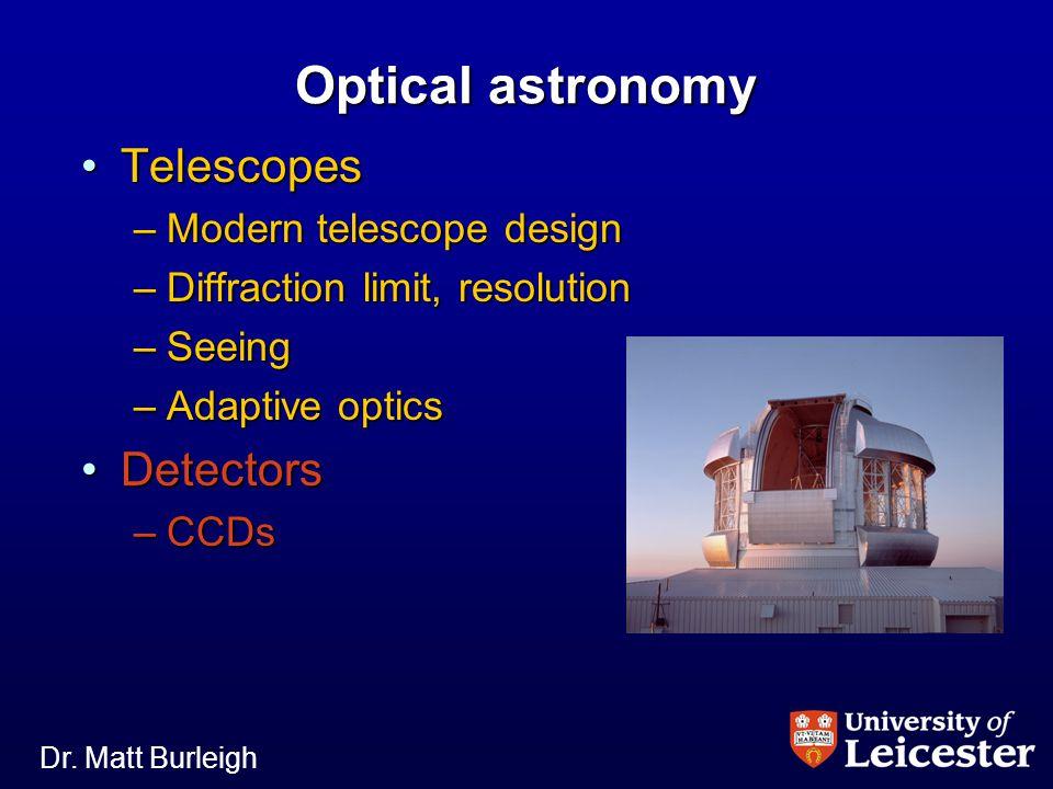 Dr. Matt Burleigh Optical astronomy TelescopesTelescopes –Modern telescope design –Diffraction limit, resolution –Seeing –Adaptive optics DetectorsDet