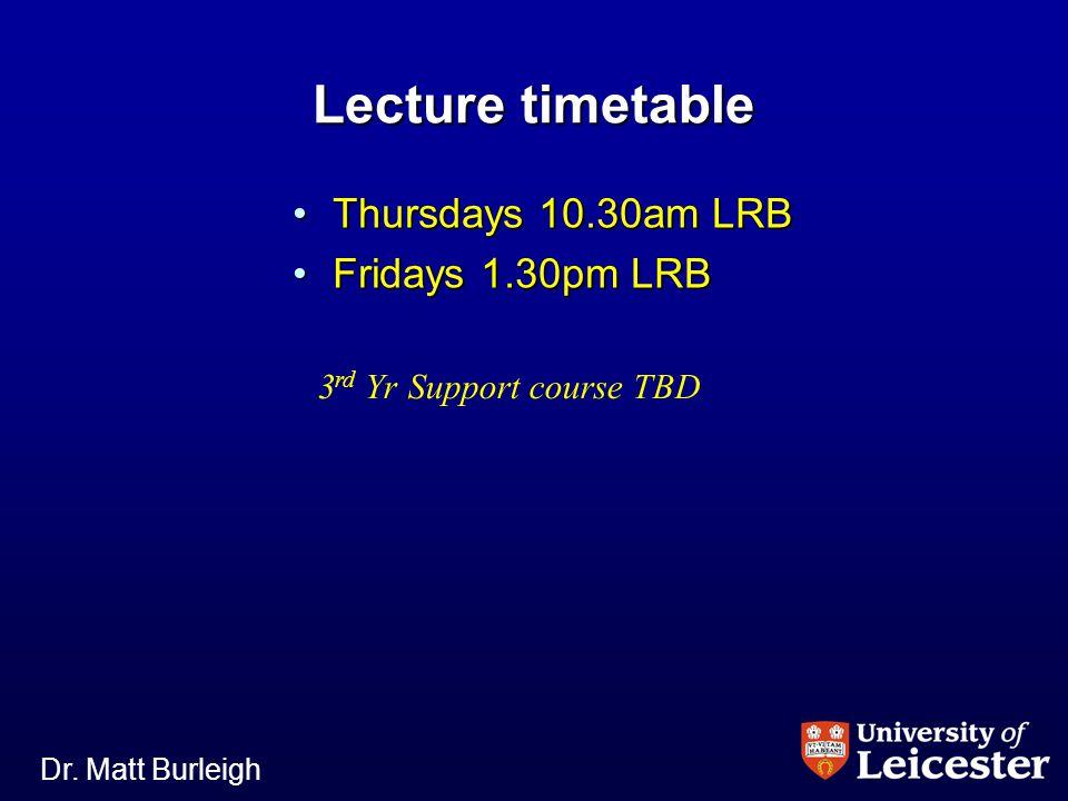 Dr. Matt Burleigh Lecture timetable Thursdays 10.30am LRBThursdays 10.30am LRB Fridays 1.30pm LRBFridays 1.30pm LRB 3 rd Yr Support course TBD