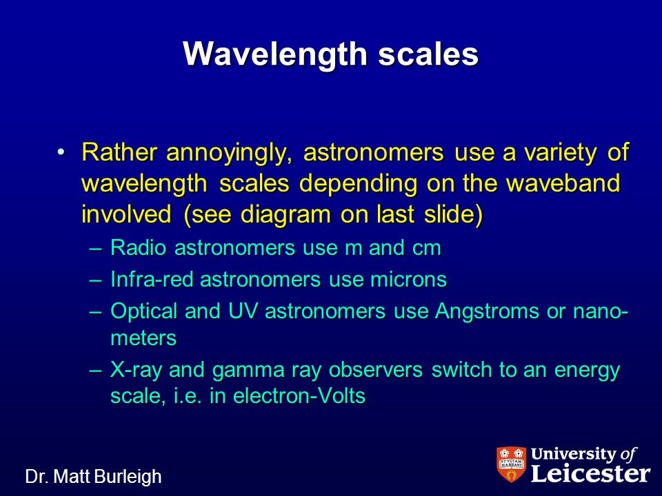 Dr. Matt Burleigh Wavelength scales Rather annoyingly, astronomers use a variety of wavelength scales depending on the waveband involved (see diagram