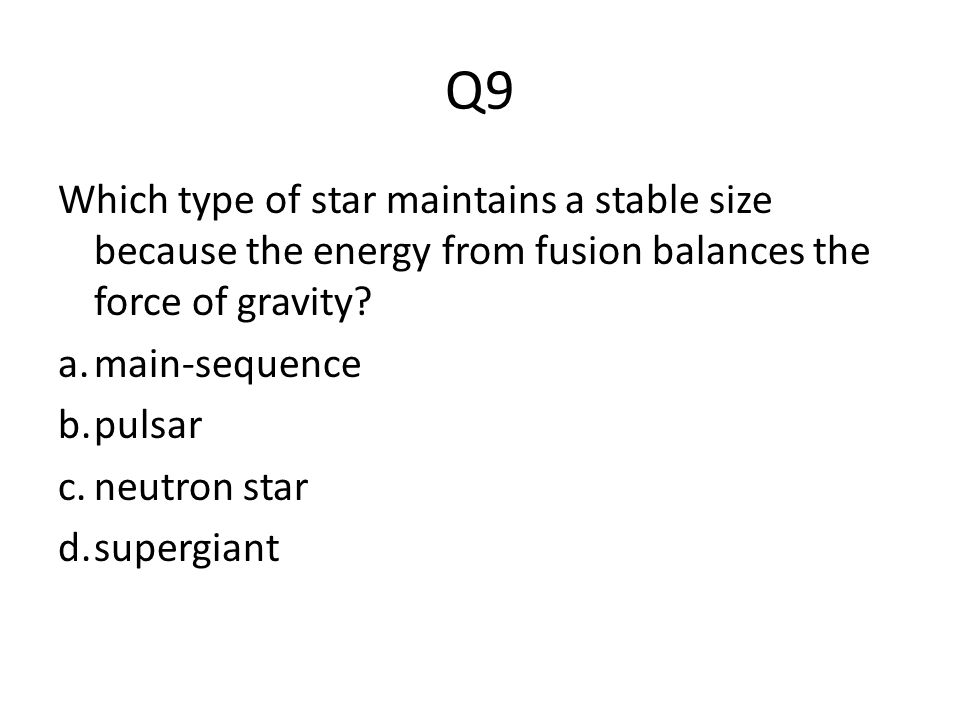 Q9 Which type of star maintains a stable size because the energy from fusion balances the force of gravity? a.main-sequence b.pulsar c.neutron star d.
