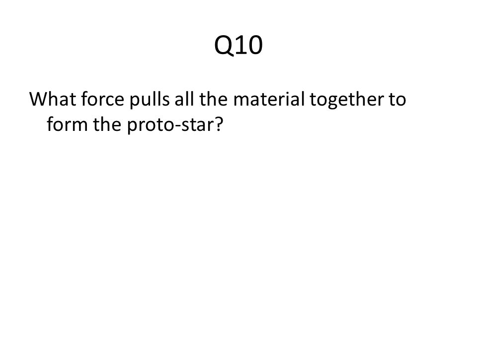 Q10 What force pulls all the material together to form the proto-star?