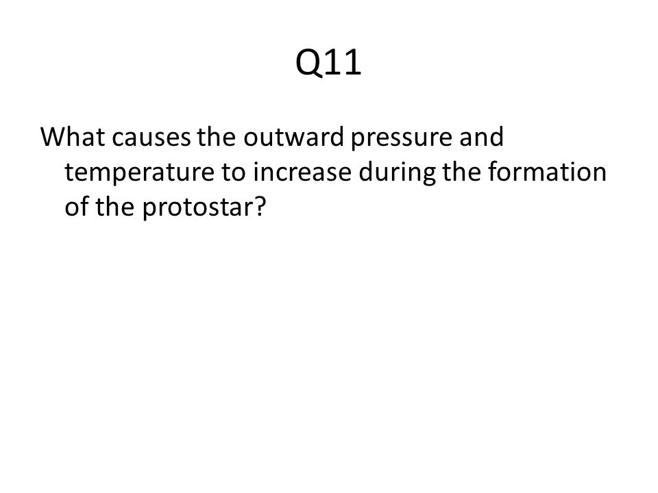 Q11 What causes the outward pressure and temperature to increase during the formation of the protostar?