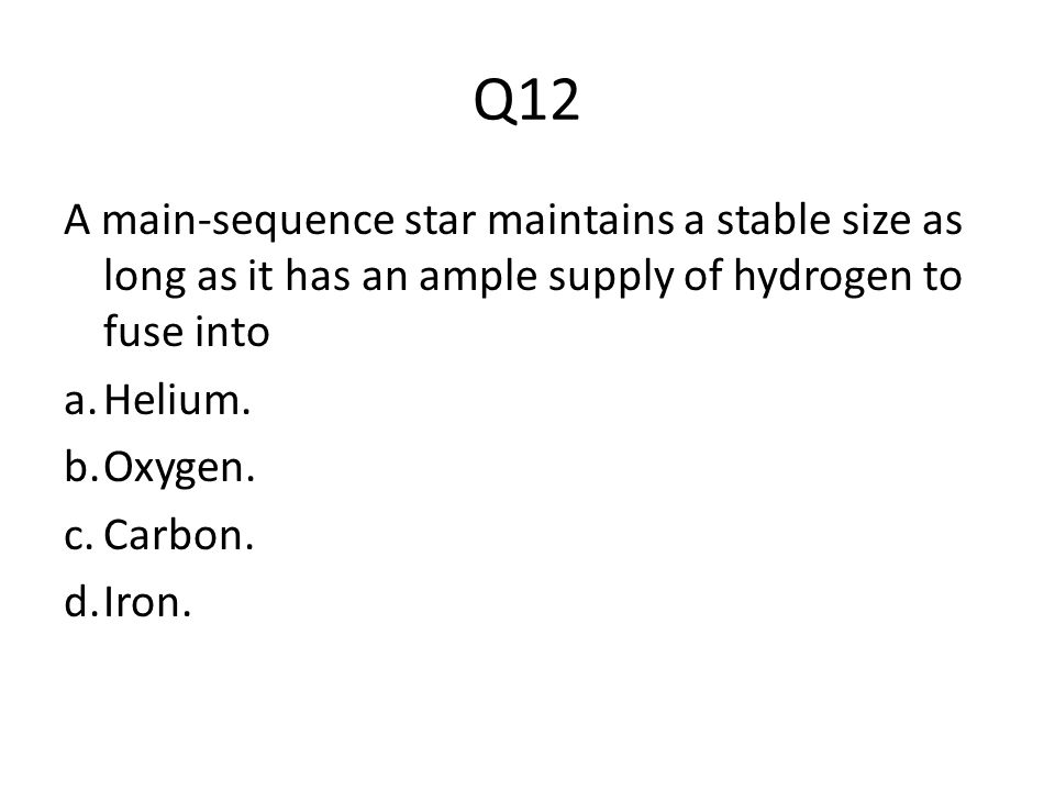 Q12 A main-sequence star maintains a stable size as long as it has an ample supply of hydrogen to fuse into a.Helium. b.Oxygen. c.Carbon. d.Iron.