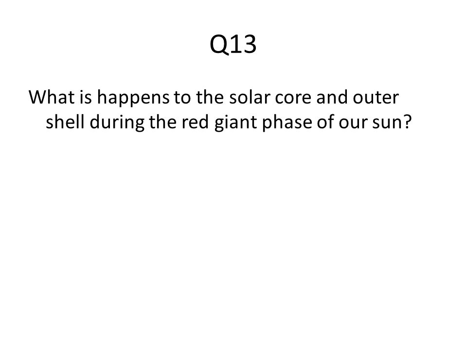 Q13 What is happens to the solar core and outer shell during the red giant phase of our sun?
