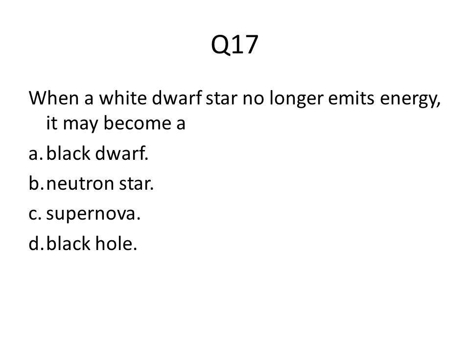 Q17 When a white dwarf star no longer emits energy, it may become a a.black dwarf. b.neutron star. c.supernova. d.black hole.
