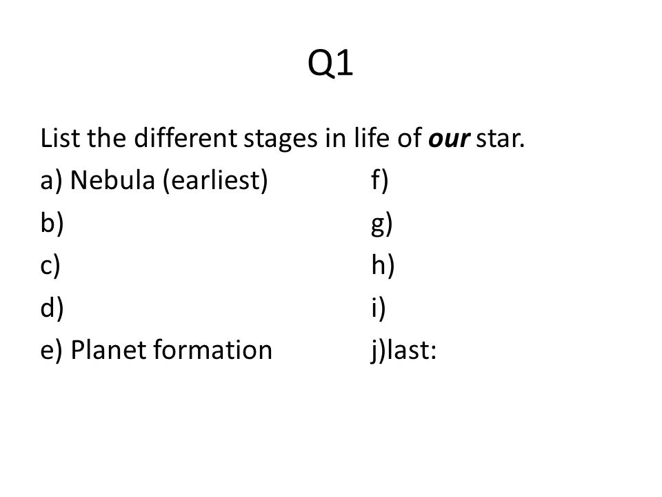 Q1 List the different stages in life of our star. a) Nebula (earliest)f) b)g) c)h) d)i) e) Planet formationj)last: