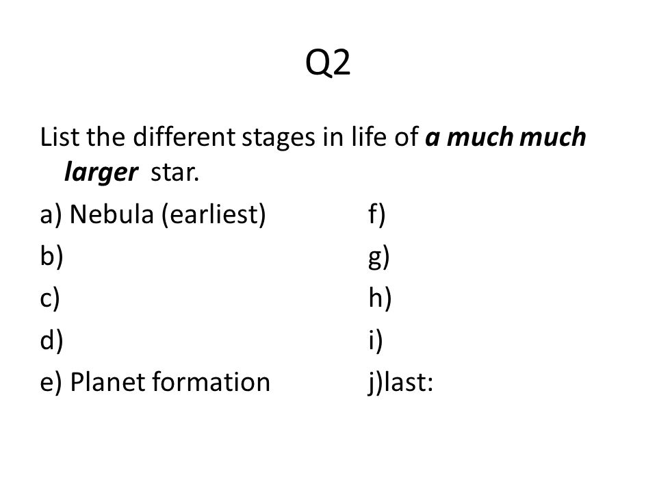 Q2 List the different stages in life of a much much larger star. a) Nebula (earliest)f) b)g) c)h) d)i) e) Planet formationj)last: