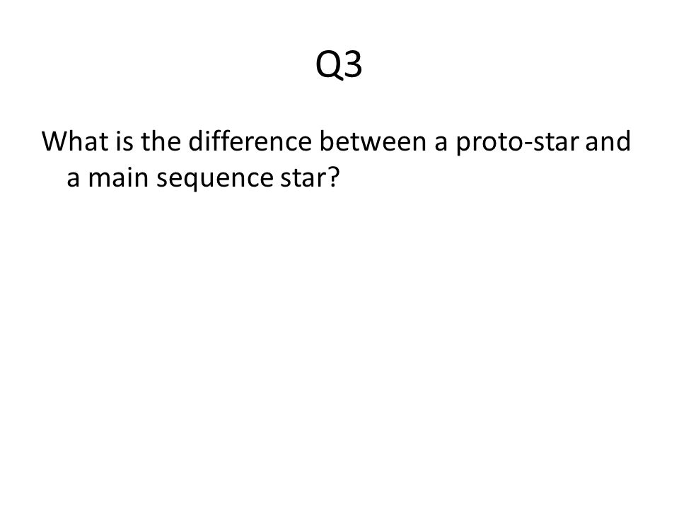 Q3 What is the difference between a proto-star and a main sequence star?