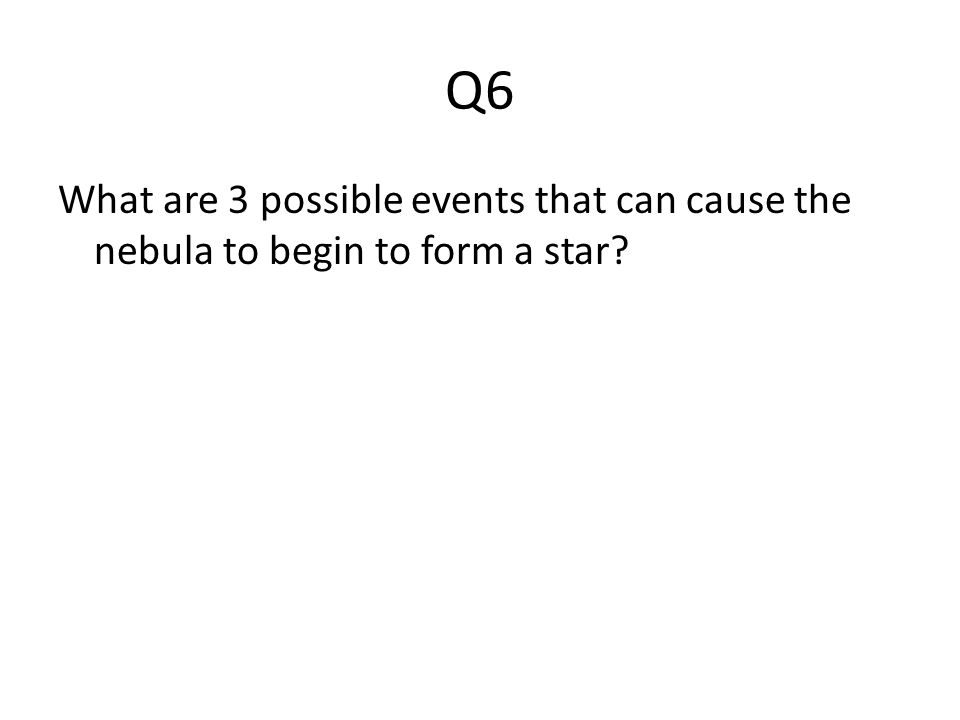 Q6 What are 3 possible events that can cause the nebula to begin to form a star?