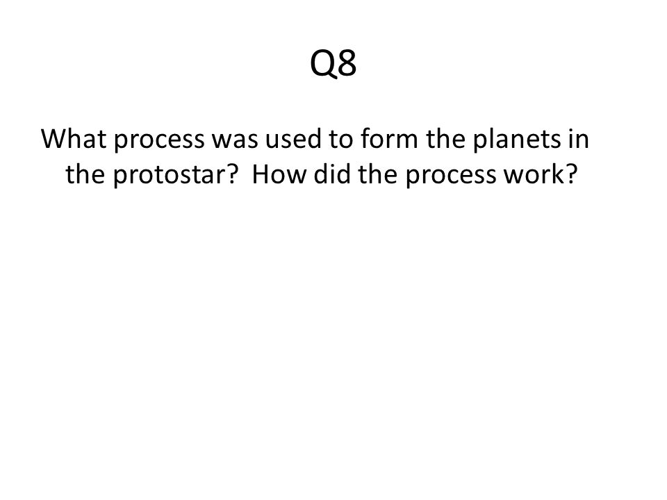 Q8 What process was used to form the planets in the protostar? How did the process work?