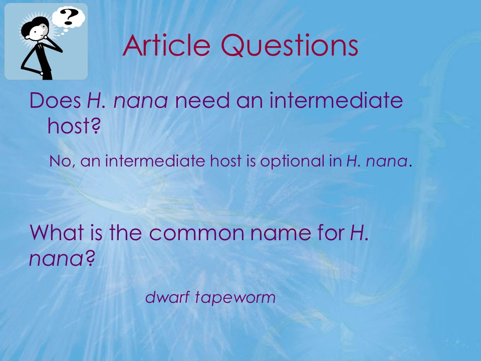 Article Questions Does H. nana need an intermediate host? No, an intermediate host is optional in H. nana. What is the common name for H. nana? dwarf