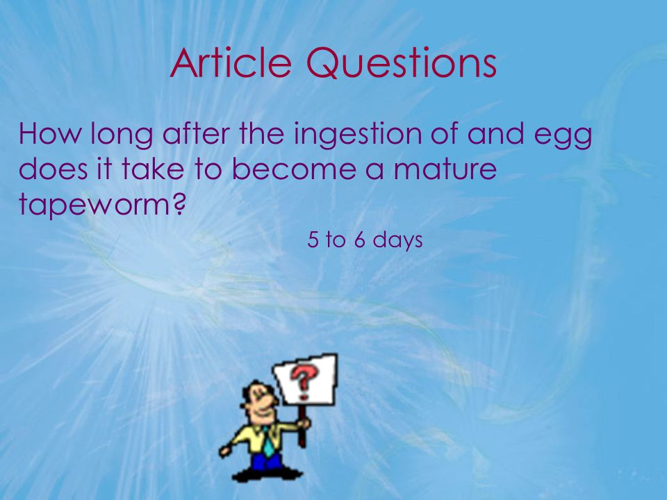 Article Questions How long after the ingestion of and egg does it take to become a mature tapeworm? 5 to 6 days