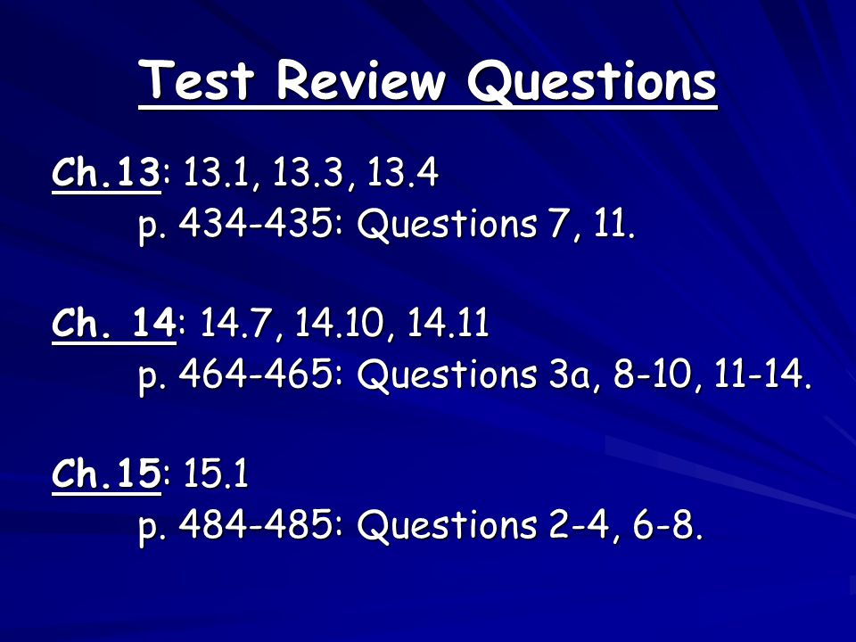 Test Review Questions Ch.13: 13.1, 13.3, 13.4 p. 434-435: Questions 7, 11. Ch. 14: 14.7, 14.10, 14.11 p. 464-465: Questions 3a, 8-10, 11-14. Ch.15: 15