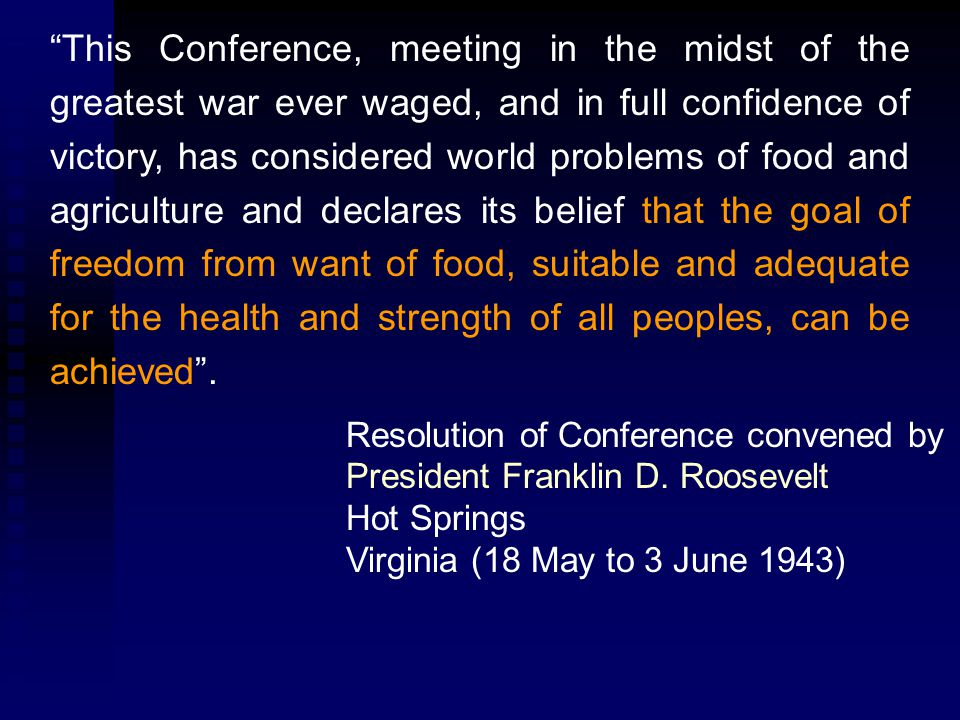 This Conference, meeting in the midst of the greatest war ever waged, and in full confidence of victory, has considered world problems of food and agriculture and declares its belief that the goal of freedom from want of food, suitable and adequate for the health and strength of all peoples, can be achieved .