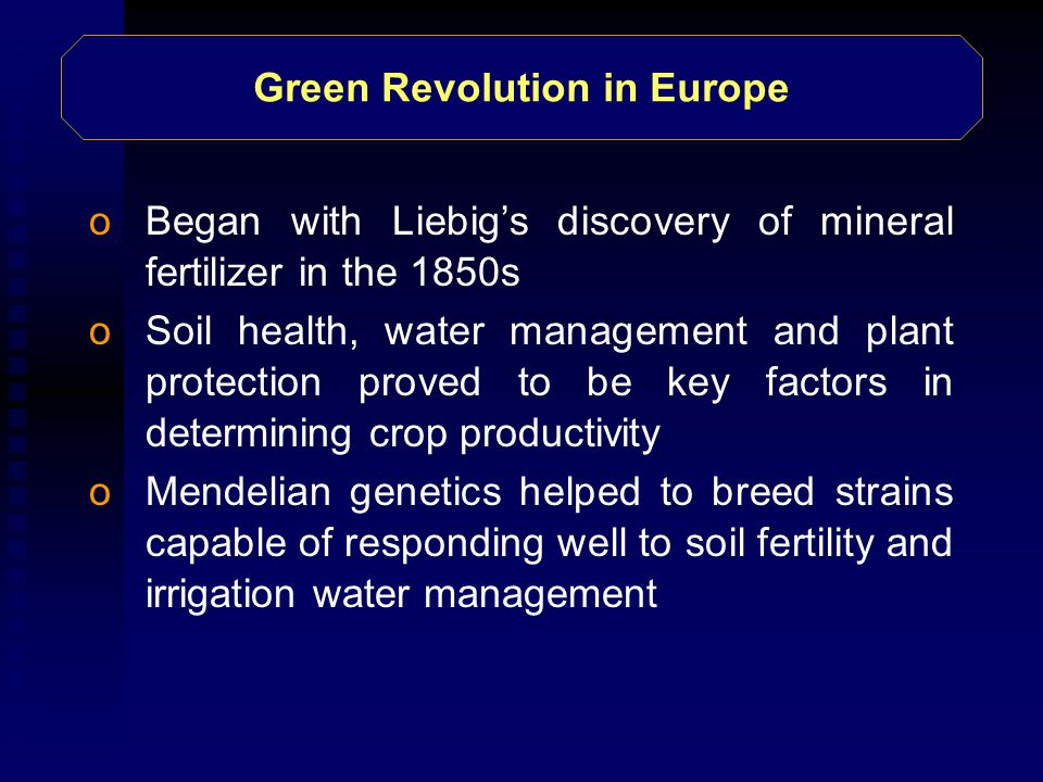 Green Revolution in Europe oBegan with Liebig's discovery of mineral fertilizer in the 1850s oSoil health, water management and plant protection proved to be key factors in determining crop productivity oMendelian genetics helped to breed strains capable of responding well to soil fertility and irrigation water management