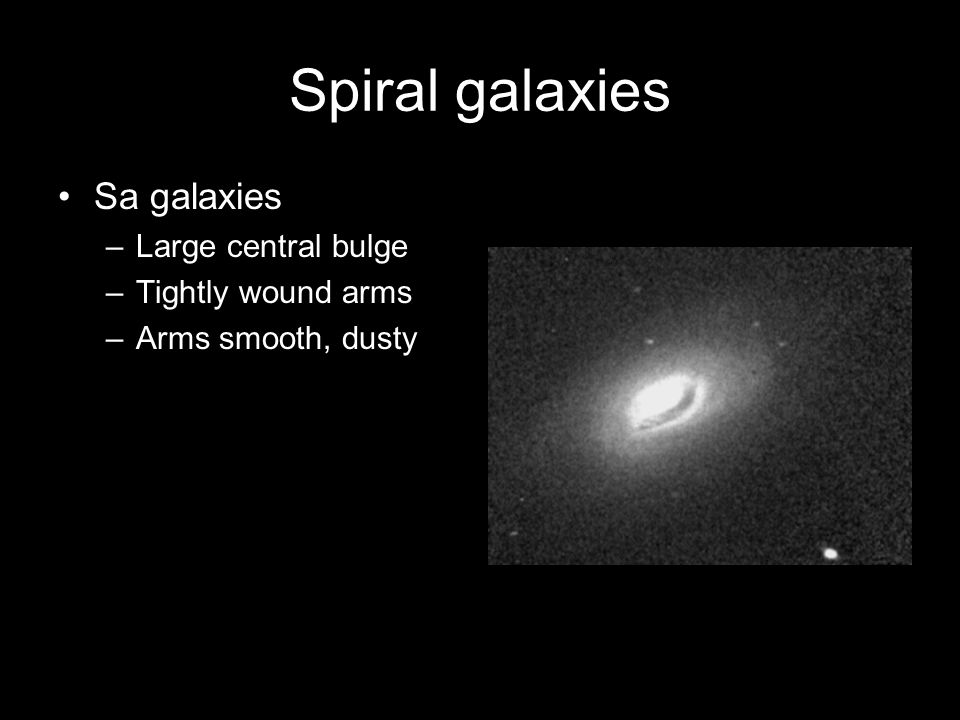 Spiral galaxies Sa galaxies –Large central bulge –Tightly wound arms –Arms smooth, dusty