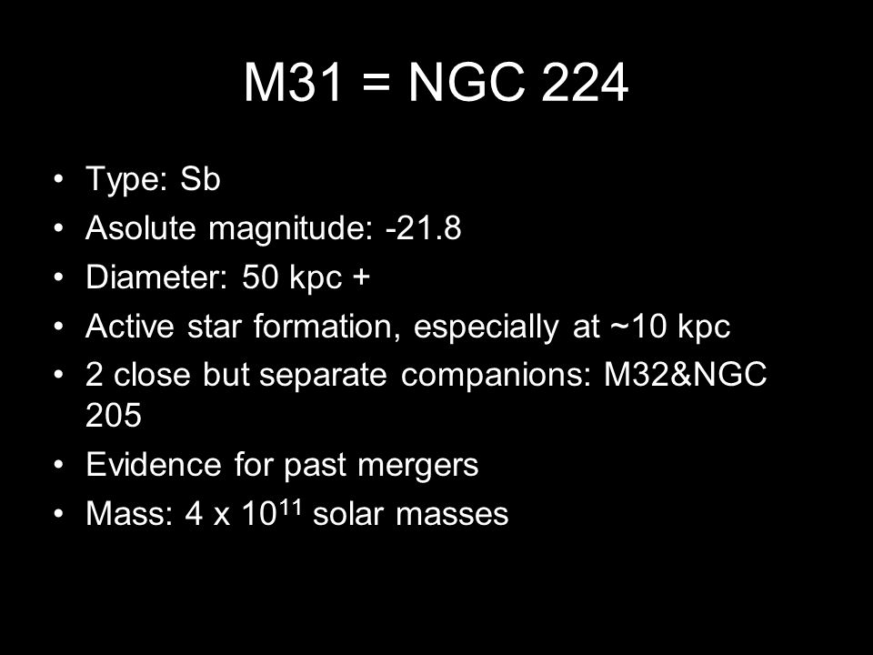 M31 = NGC 224 Type: Sb Asolute magnitude: -21.8 Diameter: 50 kpc + Active star formation, especially at ~10 kpc 2 close but separate companions: M32&NGC 205 Evidence for past mergers Mass: 4 x 10 11 solar masses