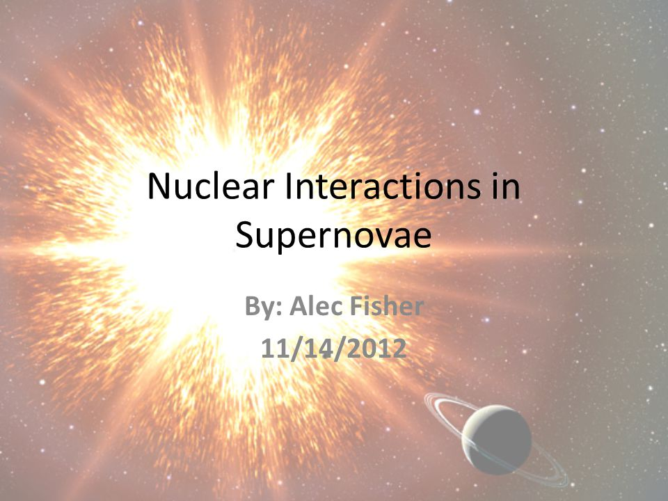 Nuclear Interactions in Supernovae By: Alec Fisher 11/14/2012