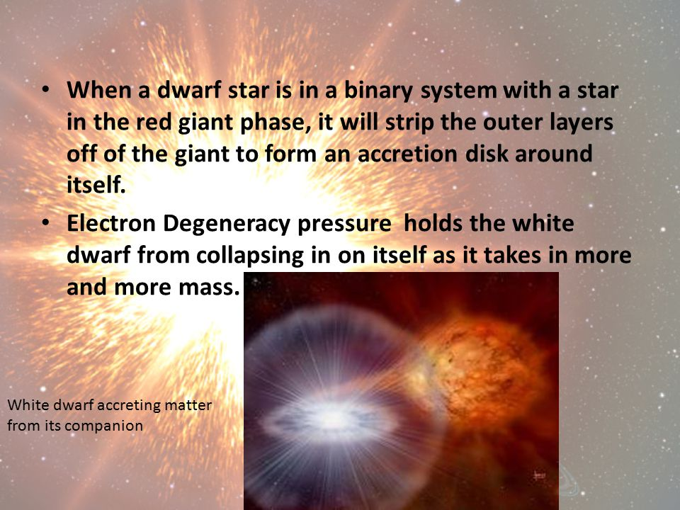 When a dwarf star is in a binary system with a star in the red giant phase, it will strip the outer layers off of the giant to form an accretion disk