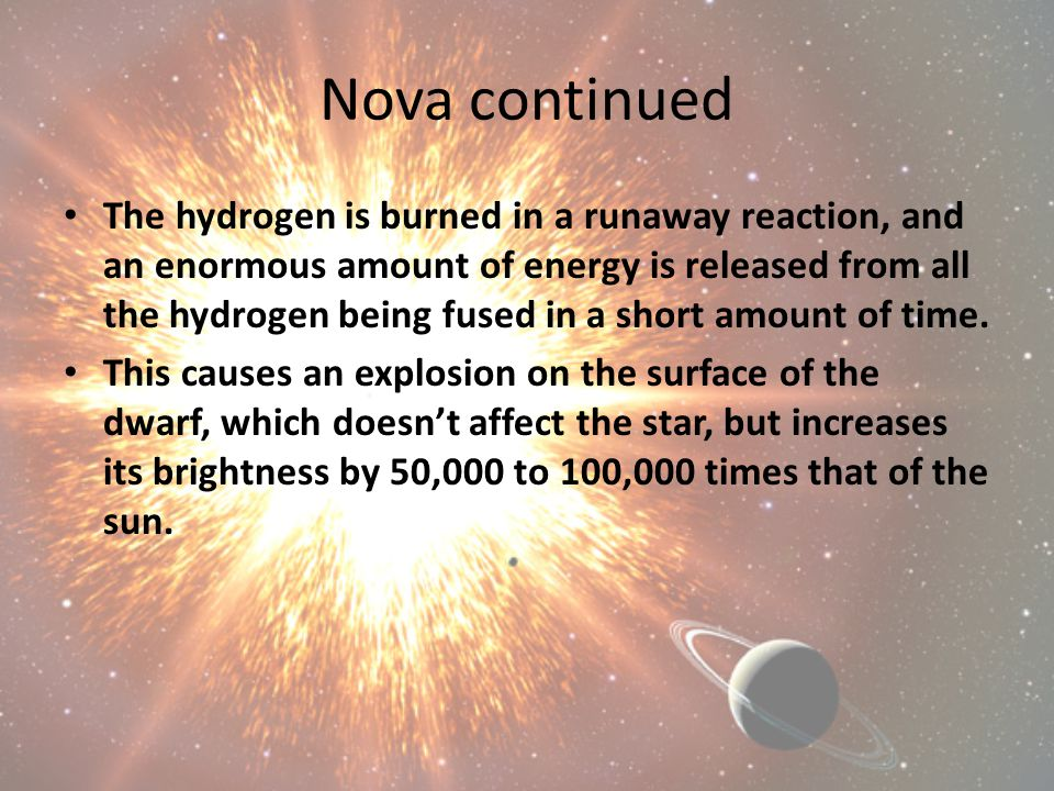 Nova continued The hydrogen is burned in a runaway reaction, and an enormous amount of energy is released from all the hydrogen being fused in a short